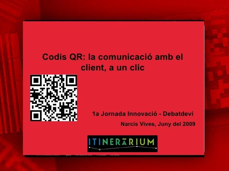 Codis QR: la comunicació amb el client, a un clic Narcís Vives, Juny del 2009  1a Jornada Innovació - Debatdevi