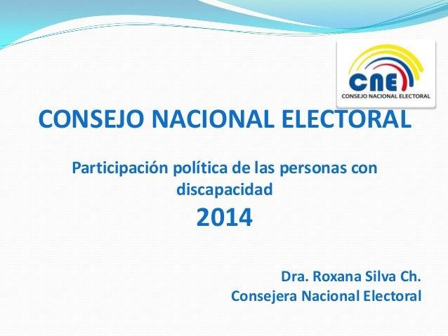 CONSEJO NACIONAL ELECTORAL Participación política de las personas con discapacidad  2014 Dra. Roxana Silva Ch. Consejera N...