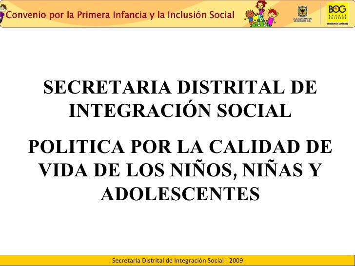 SECRETARIA DISTRITAL DE INTEGRACIÓN SOCIAL POLITICA POR LA CALIDAD DE VIDA DE LOS NIÑOS, NIÑAS Y ADOLESCENTES