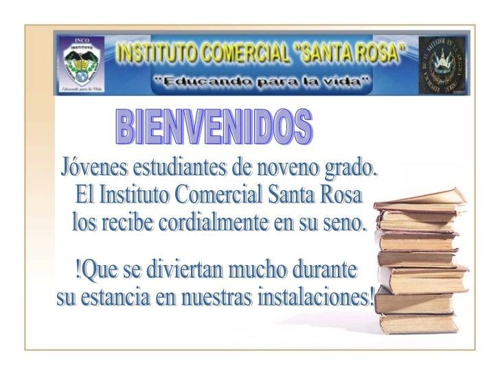 BIENVENIDOS Jóvenes estudiantes de noveno grado. El Instituto Comercial Santa Rosa los recibe cordialmente en su seno. !Qu...