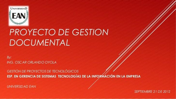 PROYECTO DE GESTION DOCUMENTALBy:ING. OSCAR ORLANDO OYOLAGESTIÓN DE PROYECTOS DE TECNOLÓGICOSESP. EN GERENCIA DE SISTEMAS ...