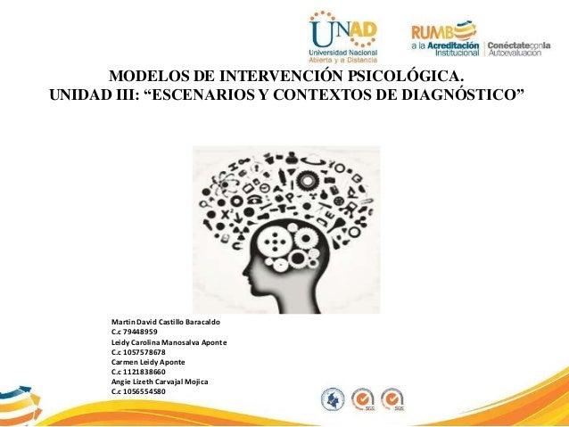 """MODELOS DE INTERVENCIÓN PSICOLÓGICA. UNIDAD III: """"ESCENARIOS Y CONTEXTOS DE DIAGNÓSTICO"""" Martin David Castillo Baracaldo C..."""