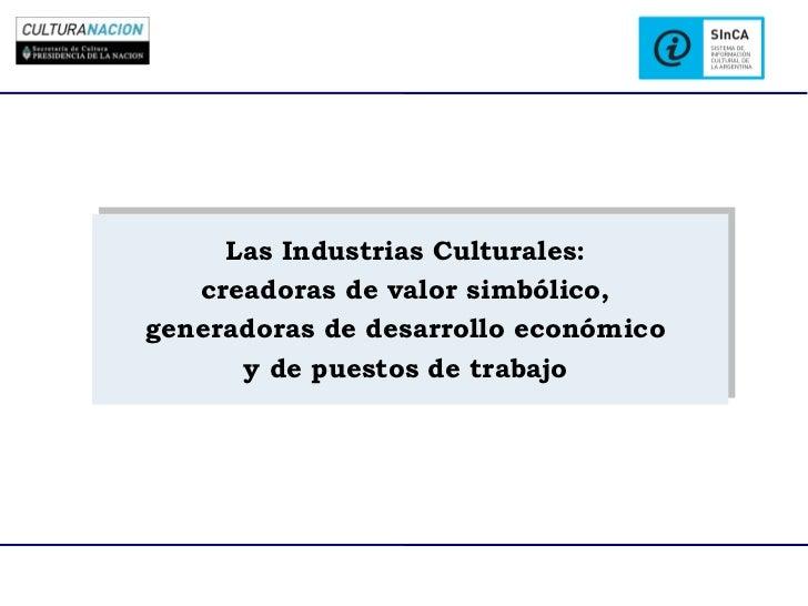 Las Industrias Culturales:     Las Industrias Culturales:    creadoras de valor simbólico,   creadoras de valor simbólico,...