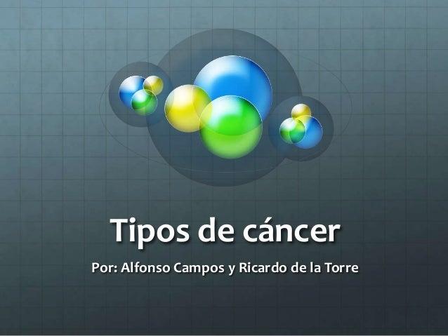 Tipos de cáncer Por: Alfonso Campos y Ricardo de la Torre