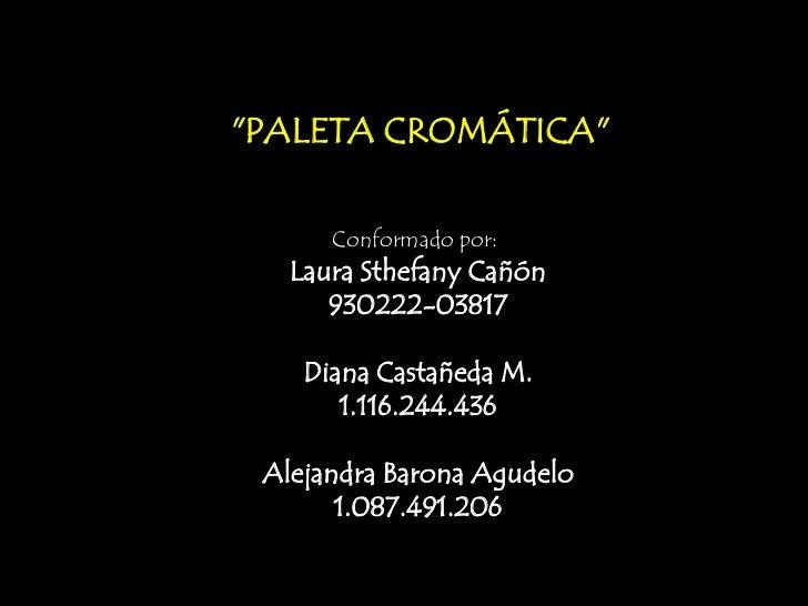 """""""PALETA CROMÁTICA""""      Conformado por:   Laura Sthefany Cañón      930222-03817    Diana Castañeda M.       1.116.244.436..."""