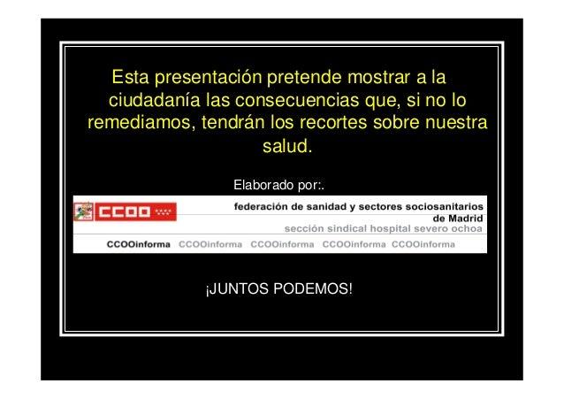 Esta presentación pretende mostrar a la  ciudadanía las consecuencias que, si no loremediamos, tendrán los recortes sobre ...