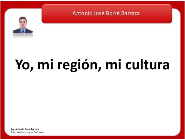 Antonio José Borré Barraza Ing. Antonio Borré Barraza Especialista en Ing. de Software Yo, mi región, mi cultura