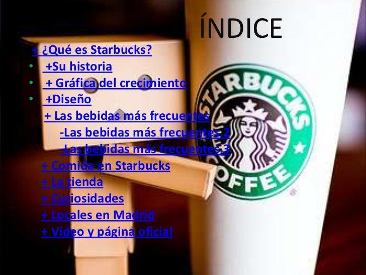 ÍNDICE + ¿Qué es Starbucks?• +Su historia• + Gráfica del crecimiento• +Diseño   + Las bebidas más frecuentes      -Las beb...