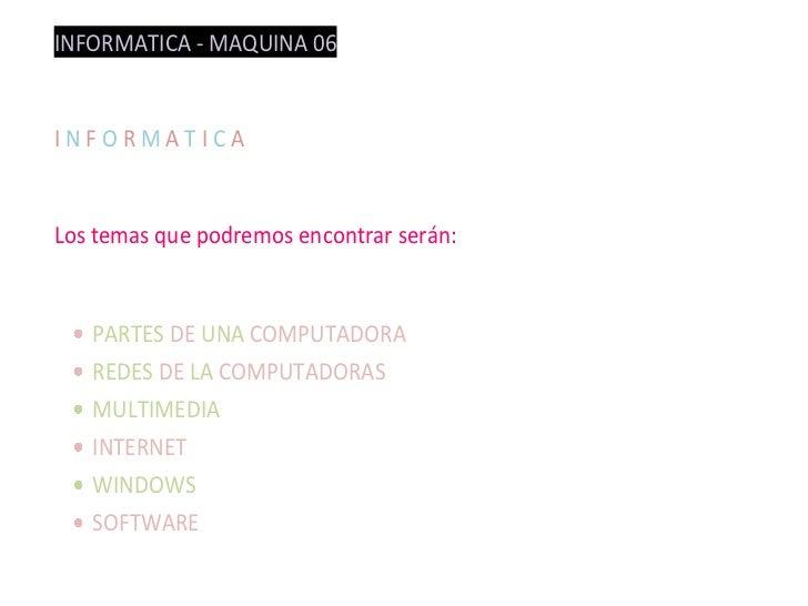 INFORMATICA - MAQUINA 06INFORMATICALos temas que podremos encontrar serán:   PARTES DE UNA COMPUTADORA   REDES DE LA COMPU...