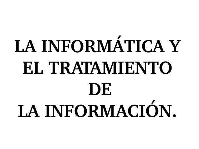 LAINFORMÁTICAY ELTRATAMIENTO DE LAINFORMACIÓN.