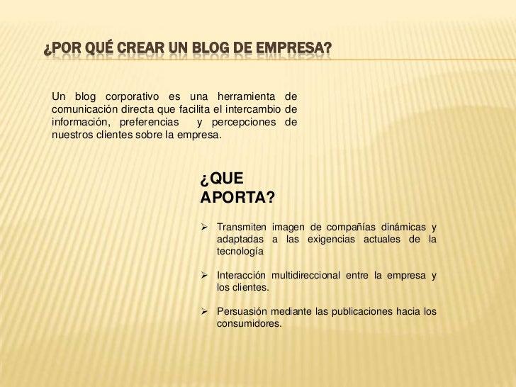 ¿Por qué crear un blog de empresa?<br />Un blog corporativo es una herramienta de comunicación directa que facilita el int...
