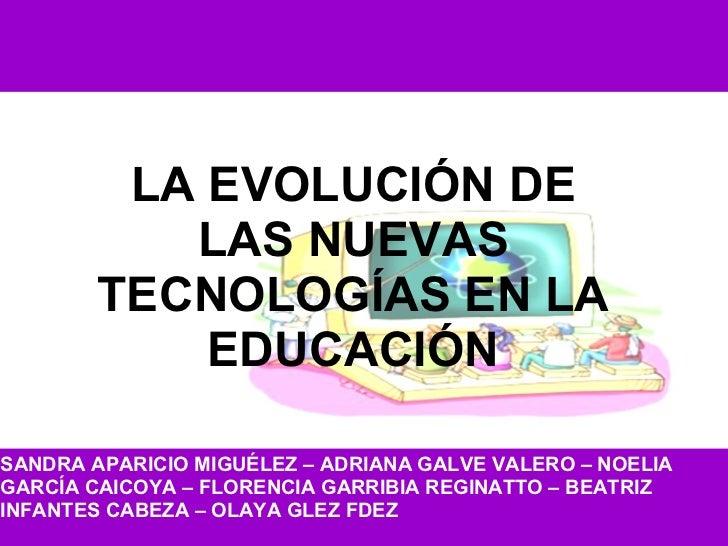 LA EVOLUCIÓN DE LAS NUEVAS TECNOLOGÍAS EN LA EDUCACIÓN SANDRA APARICIO MIGUÉLEZ – ADRIANA GALVE VALERO – NOELIA GARCÍA CAI...