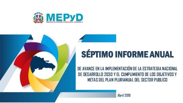 Abril 2019 SÉPTIMO INFORME ANUAL DE AVANCE EN LA IMPLEMENTACIÓN DE LA ESTRATEGIA NACIONAL DE DESARROLLO 2030 Y EL CUMPLIMI...