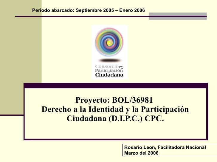 Proyecto: BOL/36981  Derecho a la Identidad y la Participación Ciudadana (D.I.P.C.) CPC. Periodo abarcado: Septiembre 2005...