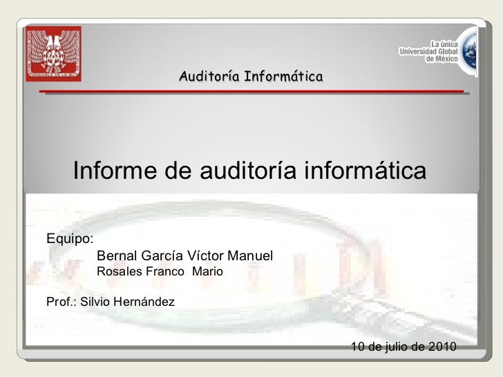 Auditoría Informática Informe de auditoría informática   Equipo: Bernal García Víctor Manuel  Rosales Franco  Mario  Prof....