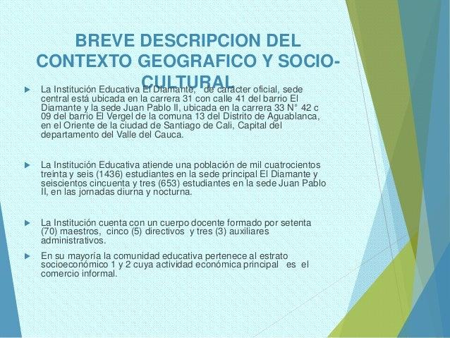 BREVE DESCRIPCION DEL CONTEXTO GEOGRAFICO Y SOCIO- CULTURAL La Institución Educativa El Diamante, de carácter oficial, se...