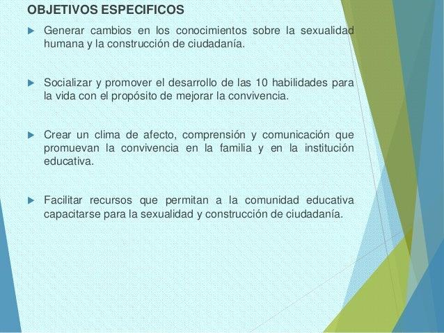 OBJETIVOS ESPECIFICOS  Generar cambios en los conocimientos sobre la sexualidad humana y la construcción de ciudadanía. ...