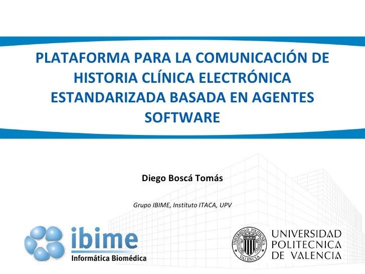PLATAFORMA PARA LA COMUNICACIÓN DE HISTORIA CLÍNICA ELECTRÓNICA ESTANDARIZADA BASADA EN AGENTES SOFTWARE Diego Boscá Tomás...