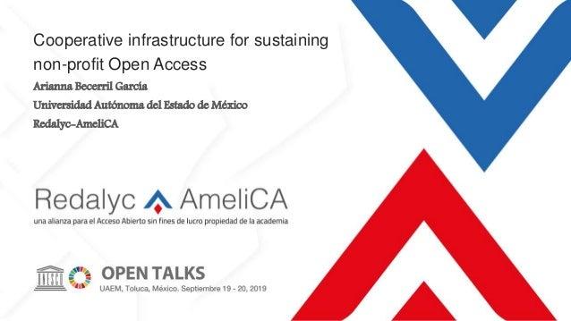 Cooperative infrastructure for sustaining non-profit Open Access Arianna Becerril García Universidad Autónoma del Estado d...