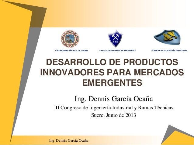 DESARROLLO DE PRODUCTOS INNOVADORES PARA MERCADOS EMERGENTES Ing. Dennis García Ocaña III Congreso de Ingeniería Industria...