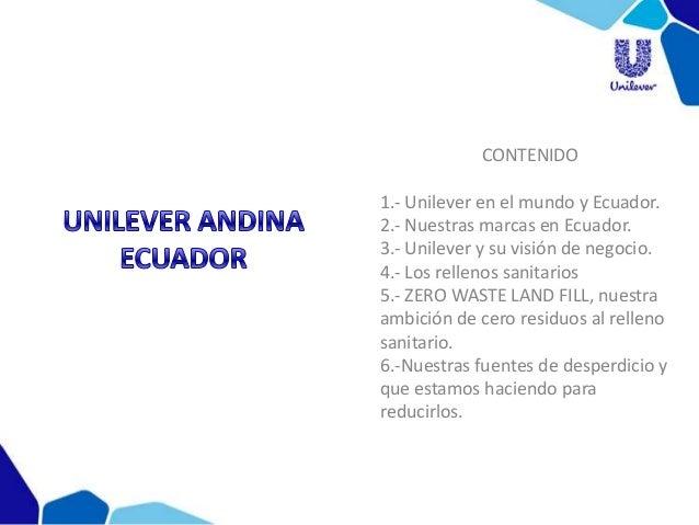 CONTENIDO 1.- Unilever en el mundo y Ecuador. 2.- Nuestras marcas en Ecuador. 3.- Unilever y su visión de negocio. 4.- Los...