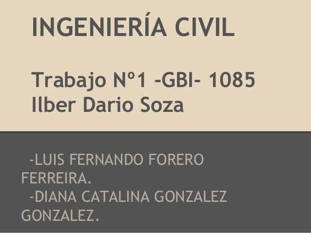 INGENIERÍA CIVIL Trabajo Nº1 -GBI- 1085 Ilber Dario Soza -LUIS FERNANDO FOREROFERREIRA. -DIANA CATALINA GONZALEZGONZALEZ.