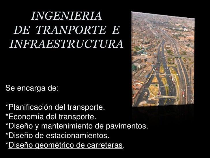 INGENIERIA DE  TRANPORTE  E INFRAESTRUCTURA<br />Se encarga de:<br />*Planificación del transporte.<br />*Economía del tra...
