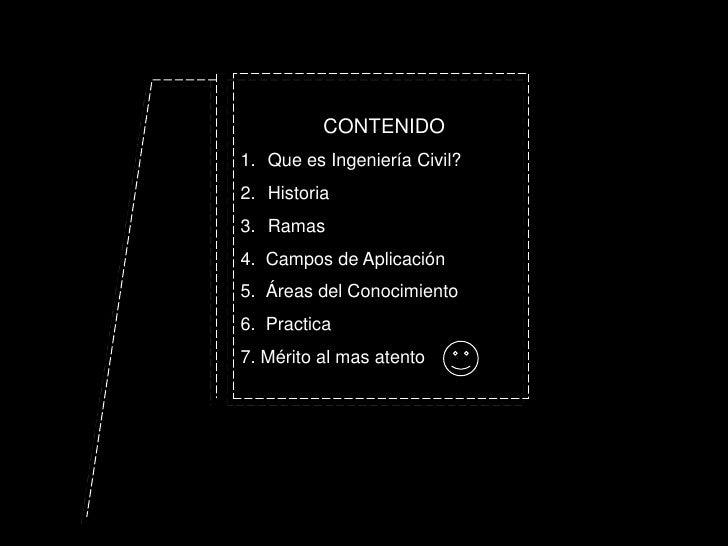 CONTENIDO <br />Que es Ingeniería Civil?<br />Historia<br />Ramas<br />4.  Campos de Aplicación<br />5.  Áreas del Conocim...
