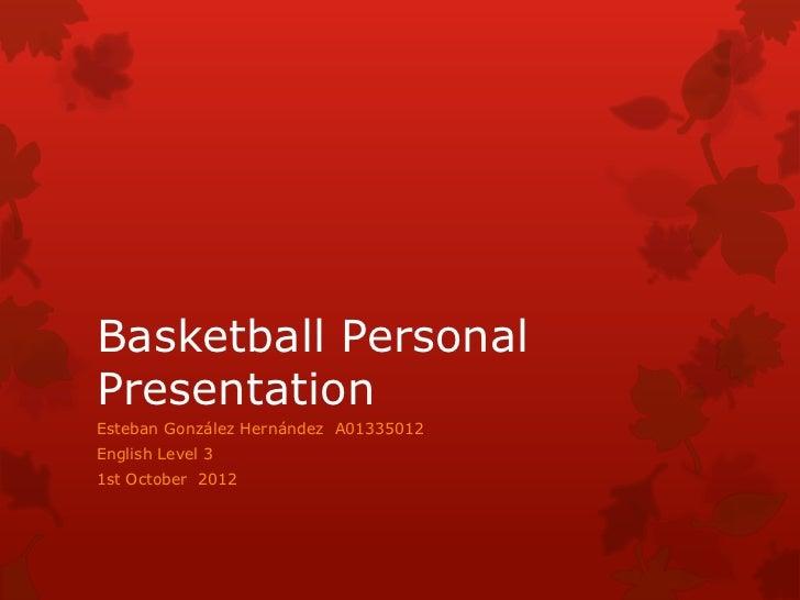 Basketball PersonalPresentationEsteban González Hernández A01335012English Level 31st October 2012