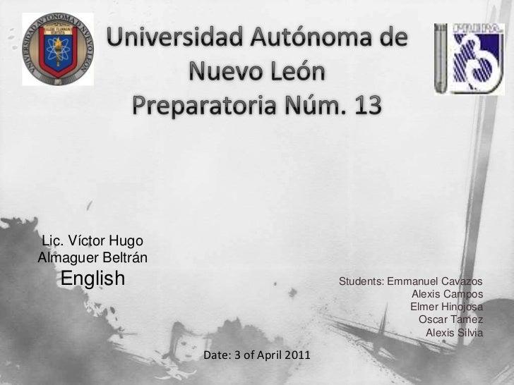 Universidad Autónoma de Nuevo LeónPreparatoria Núm. 13<br />Students: Emmanuel Cavazos<br />                 Alexis Campos...