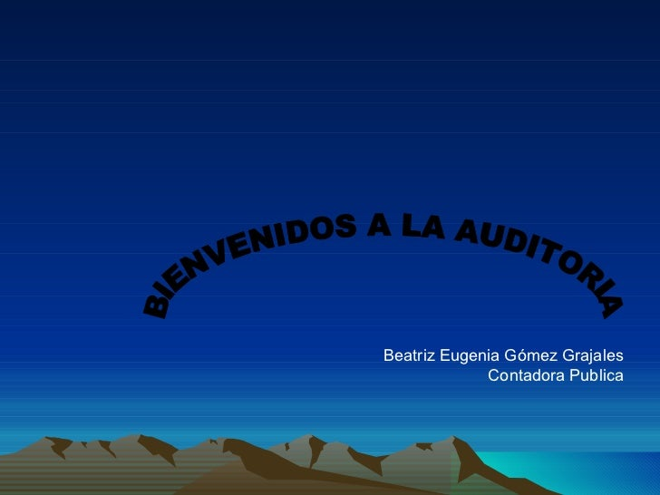 BIENVENIDOS A LA AUDITORIA Beatriz Eugenia Gómez Grajales Contadora Publica