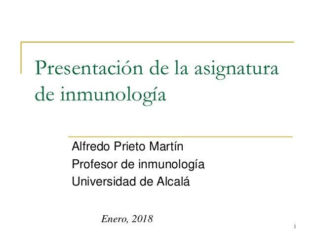 Presentación de la asignatura de inmunología Alfredo Prieto Martín Profesor de inmunología Universidad de Alcalá 1 Enero, ...