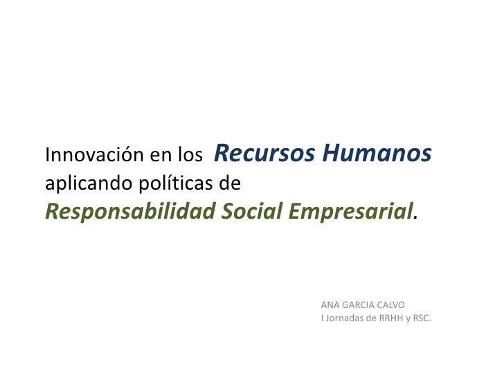Innovación en los Recursos Humanosaplicando políticas deResponsabilidad Social Empresarial.                         ANA GA...