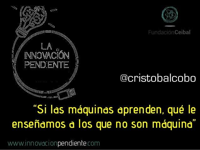 """""""Si las máquinas aprenden, qué le enseñamos a los que no son máquina"""" www.innovacionpendiente.com @cristobalcobo"""