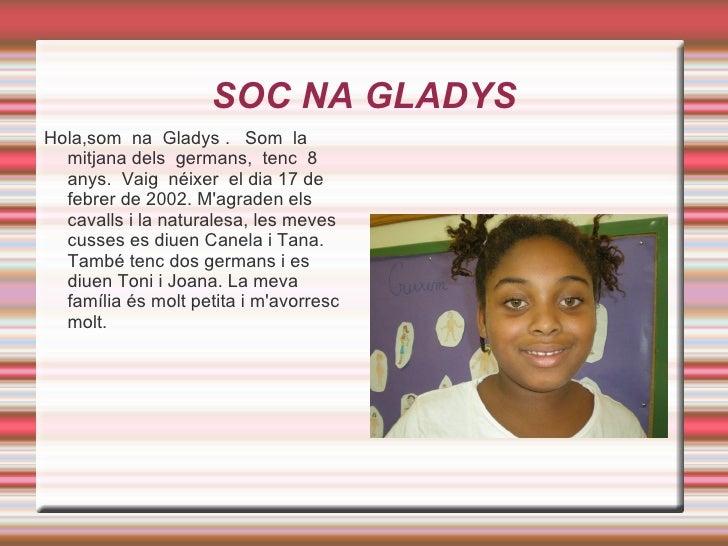 SOC NA GLADYS Hola,som  na  Gladys .  Som  la  mitjana dels  germans,  tenc  8  anys.  Vaig  néixer  el dia 17 de febrer d...