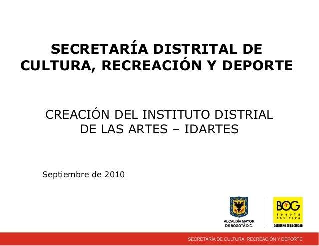 SECRETARÍA DISTRITAL DE CULTURA, RECREACIÓN Y DEPORTE CREACIÓN DEL INSTITUTO DISTRIAL DE LAS ARTES – IDARTES Septiembre de...