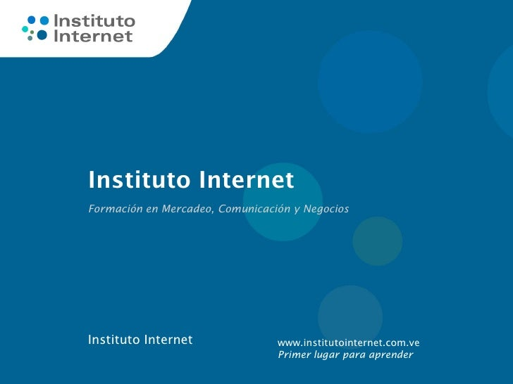 Instituto InternetFormación en Mercadeo, Comunicación y NegociosInstituto Internet               www.institutointernet.com...