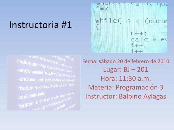Instructoria #1<br />Fecha: sábado 20 de febrero de 2010<br />Lugar: BJ – 201<br />Hora: 11:30 a.m.<br />Materia: Programa...
