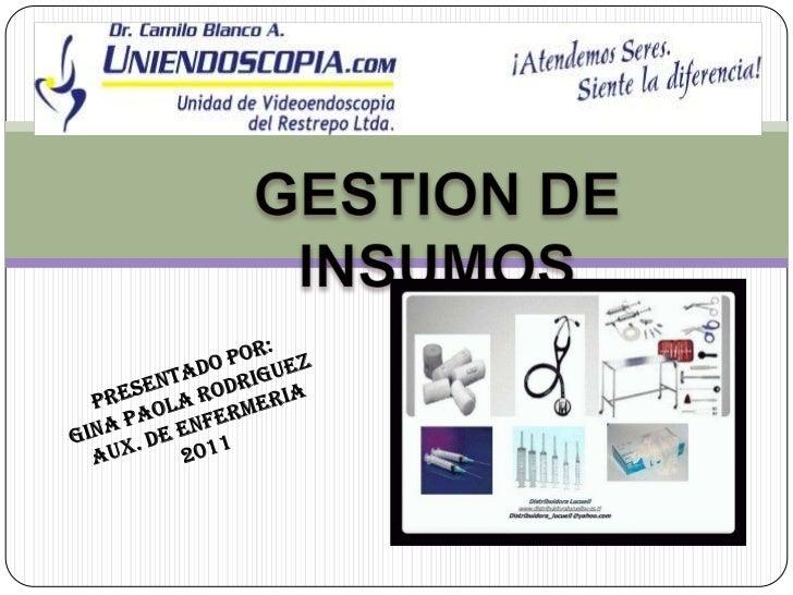 GESTION DE INSUMOS<br />PRESENTADO POR:<br />GINA PAOLA RODRIGUEZ<br />AUX. DE ENFERMERIA<br />2011<br />
