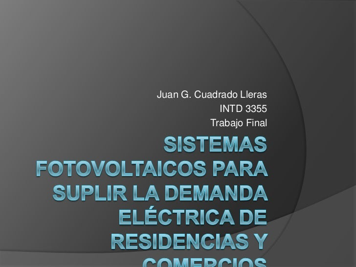 Sistemas fotovoltaicos para suplir la demanda eléctrica de residencias y comercios<br />Juan G. Cuadrado Lleras<br />INTD ...