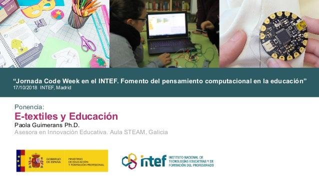 """Ponencia: E-textiles y Educación Paola Guimerans Ph.D. Asesora en Innovación Educativa. Aula STEAM, Galicia """"Jornada Code ..."""