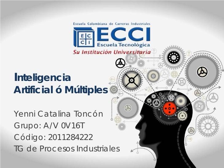 InteligenciaArtificial ó MúltiplesYenni Catalina ToncónGrupo: A/V 0V16TCódigo: 2011284222TG de Procesos Industriales
