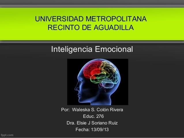 UNIVERSIDAD METROPOLITANA RECINTO DE AGUADILLA  Inteligencia Emocional  Por: Waleska S. Colón Rivera Educ. 276 Dra. Elsie ...