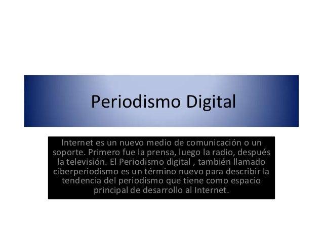 Periodismo Digital  Internet es un nuevo medio de comunicación o unsoporte. Primero fue la prensa, luego la radio, después...