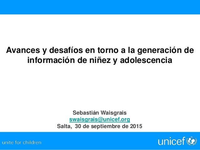 Avances y desafíos en torno a la generación de información de niñez y adolescencia Sebastián Waisgrais swaisgrais@unicef.o...
