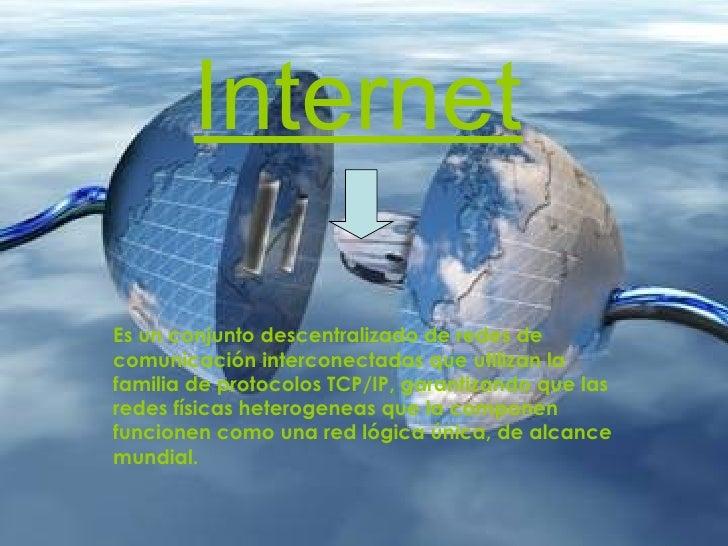 Internet Es un conjunto descentralizado deredes de comunicacióninterconectadas que utilizan la familia deprotocolos TCP...