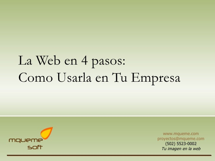 La Web en 4  pasos : Como  Usarla  en Tu  Empresa www.mqueme.com [email_address] (502) 5523-0002 Tu imagen en la web