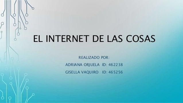 EL INTERNET DE LAS COSAS REALIZADO POR: ADRIANA ORJUELA ID: 462238 GISELLA VAQUIRO ID: 465256