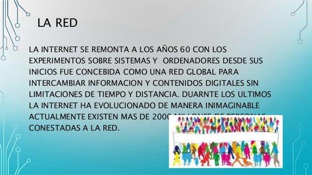 LA RED LA INTERNET SE REMONTA A LOS AÑOS 60 CON LOS EXPERIMENTOS SOBRE SISTEMAS Y ORDENADORES DESDE SUS INICIOS FUE CONCEB...