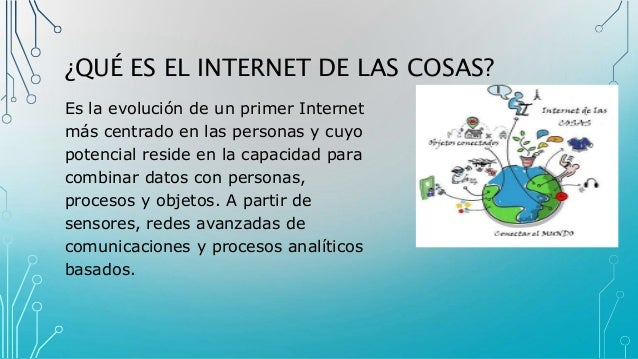 ¿QUÉ ES EL INTERNET DE LAS COSAS? Es la evolución de un primer Internet más centrado en las personas y cuyo potencial resi...